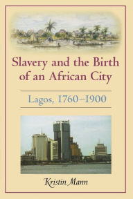 Slavery and the Birth of an African City: Lagos, 1760--1900 - Kristin Mann
