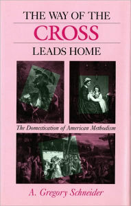 The Way of the Cross Leads Home: The Domestication of American Methodism - A. Gregory Schneider