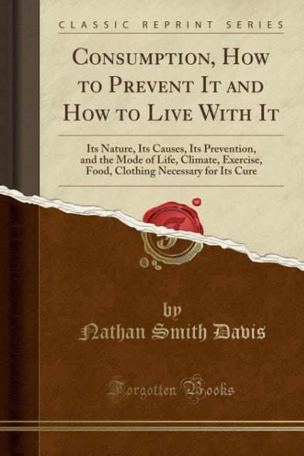 Consumption, How to Prevent It and How to Live With It als Taschenbuch von Nathan Smith Davis - Forgotten Books