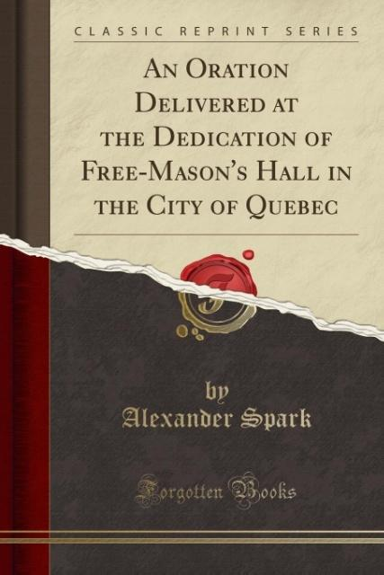 An Oration Delivered at the Dedication of Free-Mason´s Hall in the City of Quebec (Classic Reprint) als Taschenbuch von Alexander Spark - Forgotten Books