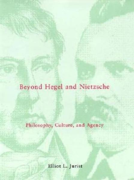 Beyond Hegel and Nietzsche: Philosophy, Culture, and Agency - Elliot L. Jurist