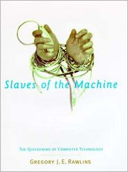 Slaves of the Machine: The Quickening of Computer Technology - Gregory J. E. Rawlins