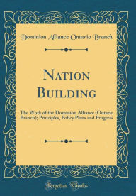 Nation Building: The Work of the Dominion Alliance (Ontario Branch); Principles, Policy Plans and Progress (Classic Reprint) - Dominion Alliance Ontario Branch