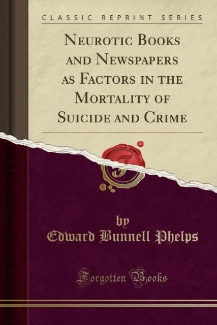 Neurotic Books and Newspapers as Factors in the Mortality of Suicide and Crime (Classic Reprint) als Taschenbuch von Edward Bunnell Phelps - Forgotten Books