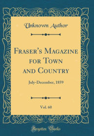Fraser's Magazine for Town and Country, Vol. 60: July-December, 1859 (Classic Reprint) - Unknown Author