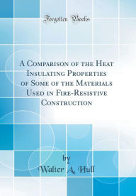 A Comparison of the Heat Insulating Properties of Some of the Materials Used in Fire-Resistive Construction (Classic Reprint) - Walter A. Hull