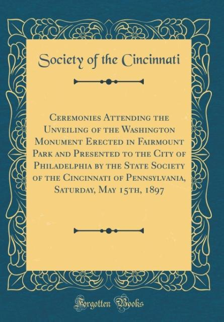 Ceremonies Attending the Unveiling of the Washington Monument Erected in Fairmount Park and Presented to the City of Philadelphia by the State Soc... - Society Of The Cincinnati