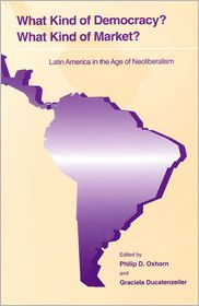 What Kind of Democracy? What Kind of Market?: Latin America in the Age of Neoliberalism - Philip D. Oxhorn (Editor), Graciela Ducatenzeiler (Editor)