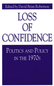 Loss of Confidence: Politics and Policy in the 1970s - David Brian Robertson
