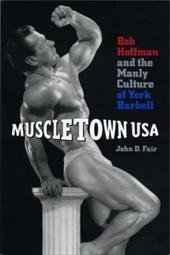 Muscletown USA: Bob Hoffman and the Manly Culture of York Barbell - Fair, John D.