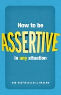 How to be assertive in any situation - Gill Hasson, Sue Hadfield