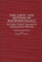 The Logic and Method of Macrosociology: An Input-Output Approach to Organizational Networks - Namboodiri, N. Krishnan / Namboodiri, Krishnan / Corwin, Ronald G.