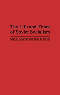 The Life and Times of Soviet Socialism - Dowlah, Alex F. / Elliott, John E. / Dowlah, Abu F.