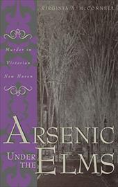 Arsenic Under the Elms: Murder in Victorian New Haven - McConnell, Virginia A.