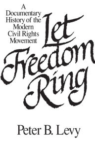 Let Freedom Ring: A Documentary History of the Modern Civil Rights Movement Peter B. Levy Editor