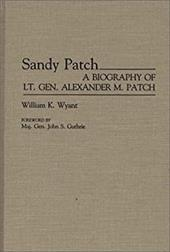 Sandy Patch: A Biography of Lt. Gen. Alexander M. Patch - Wyant, William K.
