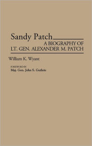 Sandy Patch: A Biography of Lt. Gen. Alexander M. Patch William K. Wyant Author