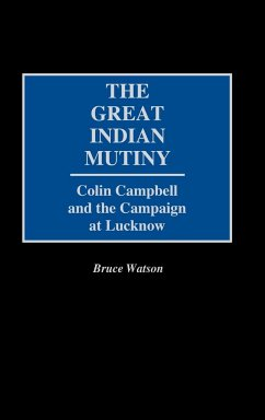 The Great Indian Mutiny: Colin Campbell and the Campaign at Lucknow - Watson, Bruce