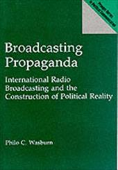 Broadcasting Propaganda: International Radio Broadcasting and the Construction of Political Reality - Wasburn, Philo C.