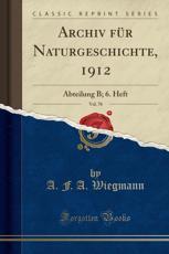 Archiv Fur Naturgeschichte, 1912, Vol. 78 - A F a Wiegmann