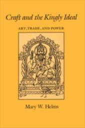 Craft and the Kingly Ideal: Art, Trade, and Power - Helms, Mary W.