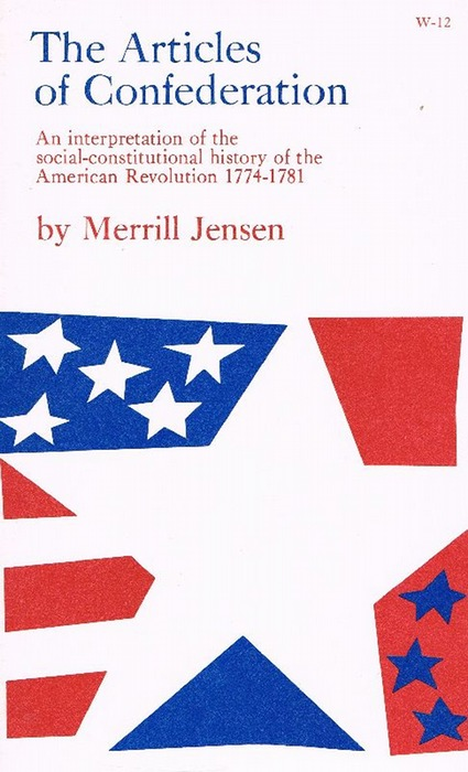 The Articles of Confederation: An Interpretation of the Social-Constitutional History of the American Revolution, 1774-1781: Interpretation of the ... History of the American Revolution, 1774-81 - Jensen, Merrill
