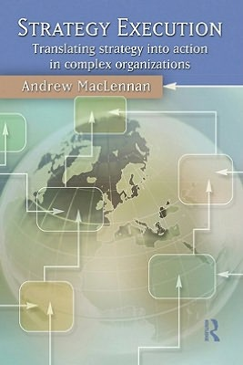 Strategy Execution: Translating Strategy into Action in Complex Organizations - Andrew MacLennan