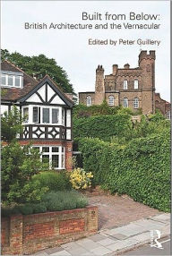 Built from Below: British Architecture and the Vernacular - Edited by Peter Guillery