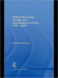 Political Economy, Liberalisation and Growth in India, 1991-2008 - Matthew McCartney