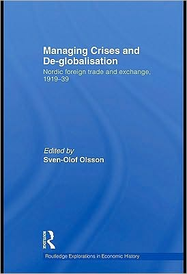 Managing Crises and De-Globalisation: Nordic Foreign Trade and Exchange 1919-1939 - Edited by Sven-Olof Olsson