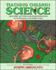 Teaching Children Science: Discovery Activities and Demonstrations for the Elementary and Middle Grades - Joseph Abruscato