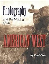 Photography and the Making of the American West - Clee, Paul