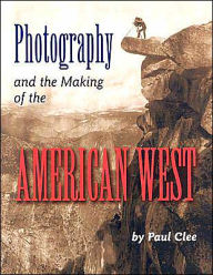 Photography and the Making of the American West - Paul Clee