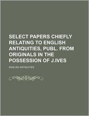 Select Papers Chiefly Relating to English Antiquities, Publ. from Originals in the Possession of J.Ives - English Antiquities