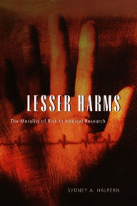 Lesser Harms: The Morality of Risk in Medical Research - Sydney A. Halpern