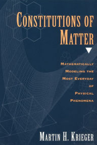 Constitutions of Matter: Mathematically Modeling the Most Everyday of Physical Phenomena - Martin H. Krieger