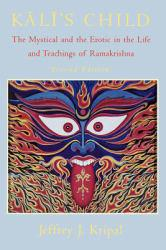 Kali's Child : The Mystical and the Erotic in the Life and Teachings of Ramakrishna - Jeffrey John Kripal