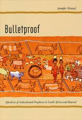 Bulletproof: Afterlives of Anticolonial Prophecy in South Africa and Beyond - Wenzel, Jennifer