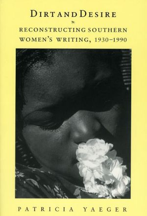 Dirt and Desire: Reconstructing Southern Women's Writing, 1930-1990 - Patricia Yaeger