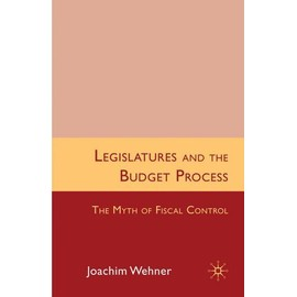 Legislatures and the Budget Process: The Myth of Fiscal Control - J. Wehner