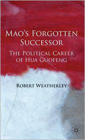 Mao's Forgotten Successor: The Political Career of Hua Guofeng
