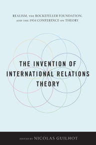 The Invention of International Relations Theory: Realism, the Rockefeller Foundation, and the 1954 Conference on Theory Nicolas Guilhot Editor