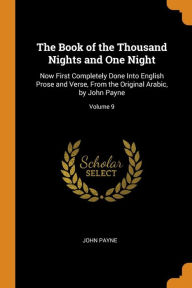 The Book of the Thousand Nights and One Night: Now First Completely Done Into English Prose and Verse, From the Original Arabic, by John Payne; Volume 9