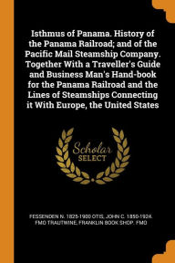Isthmus of Panama. History of the Panama Railroad; and of the Pacific Mail Steamship Company. Together With a Traveller's Guide and Business Man's Hand-book for the Panama Railroad and the Lines of Steamships Connecting it With Europe, the United States - Fessenden N. 1825-1900 Otis