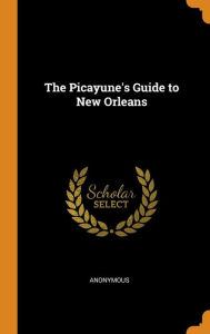 The Picayune's Guide to New Orleans - Anonymous