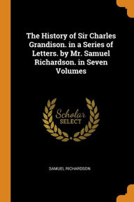 The History of Sir Charles Grandison. in a Series of Letters. by Mr. Samuel Richardson. in Seven Volumes - Samuel Richardson