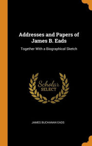 Addresses and Papers of James B. Eads: Together With a Biographical Sketch - James Buchanan Eads