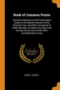 Book of Common Praise: Hymnal Companion to the Prayer Book, Suited to the Special Seasons of the Christian Year, and Other Occasions of Public Worship, As Well As for Use in the Sunday-School and Family, With Accompanying Tunes - James A. Moore