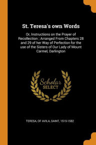 St. Teresa's own Words: Or, Instructions on the Prayer of Recollection ; Arranged From Chapters 28 and 29 of her Way of Perfection for the use of the Sisters of Our Lady of Mount Carmel, Darlington - Saint Teresa of Avila