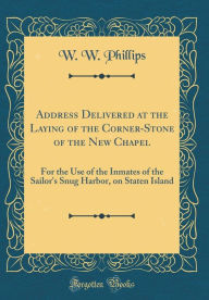 Address Delivered at the Laying of the Corner-Stone of the New Chapel: For the Use of the Inmates of the Sailor's Snug Harbor, on Staten Island (Classic Reprint) - W. W. Phillips